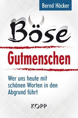 Bernd Hoecker - Boese Gutmenschen - Wer uns heute mit schoenen Worten in den Abgrund fuehrt.jpg